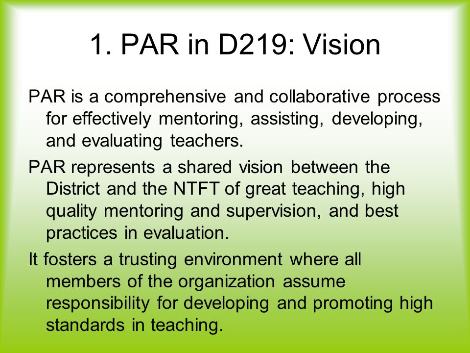 1. PAR in D219: Vision PAR is a comprehensive and collaborative process for effectively mentoring, assisting, developing, and evaluating teachers. PAR