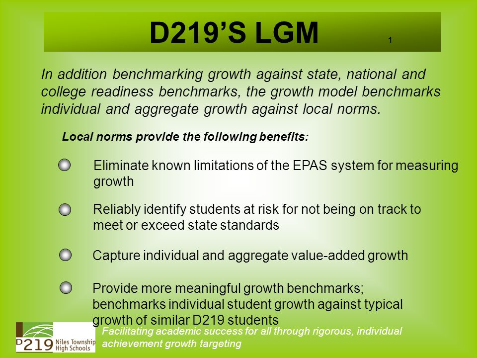 D219S LGM 1 In addition benchmarking growth against state, national and college readiness benchmarks, the growth model benchmarks individual and aggregate growth against local norms.