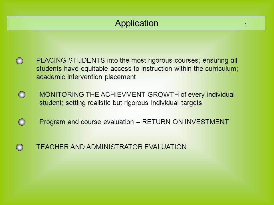 Application 1 TEACHER AND ADMINISTRATOR EVALUATION PLACING STUDENTS into the most rigorous courses; ensuring all students have equitable access to instruction within the curriculum; academic intervention placement MONITORING THE ACHIEVMENT GROWTH of every individual student; setting realistic but rigorous individual targets Program and course evaluation – RETURN ON INVESTMENT