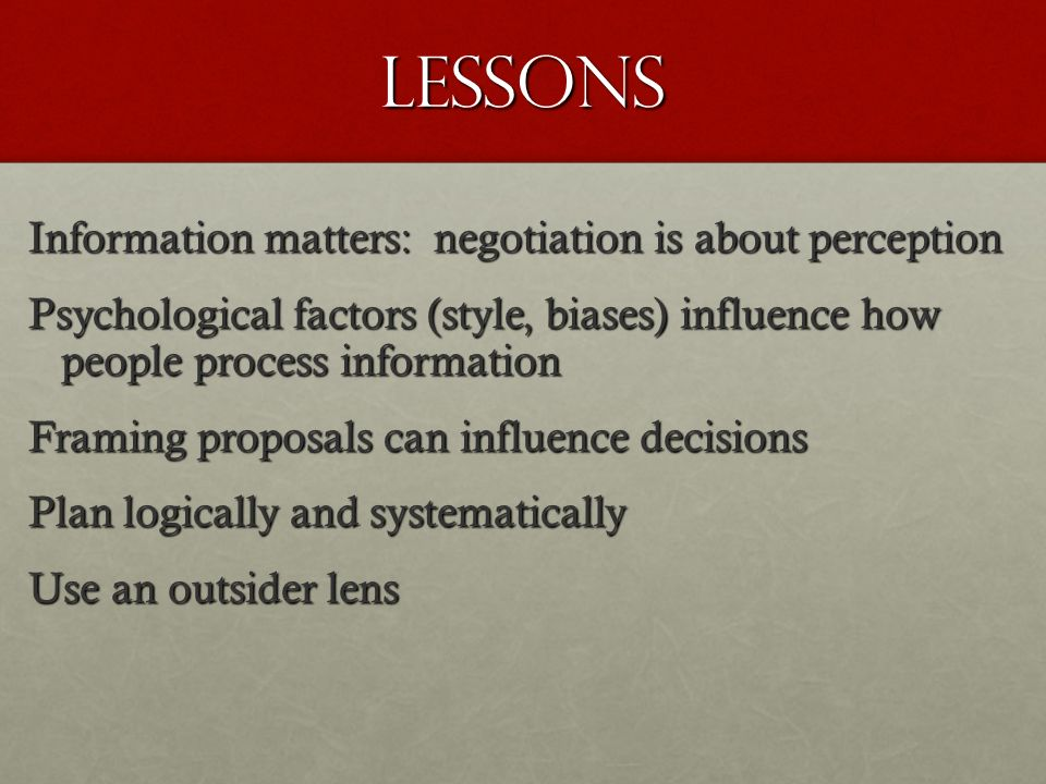 Lessons Information matters: negotiation is about perception Psychological factors (style, biases) influence how people process information Framing proposals can influence decisions Plan logically and systematically Use an outsider lens