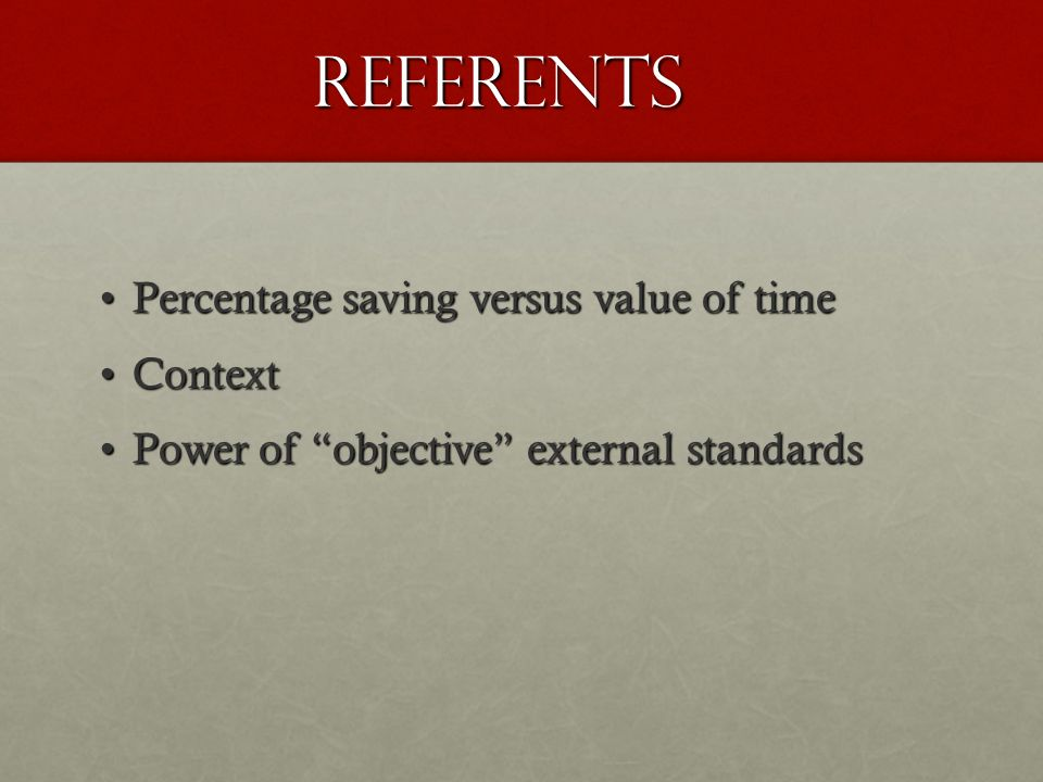 referents Percentage saving versus value of timePercentage saving versus value of time ContextContext Power of objective external standardsPower of objective external standards