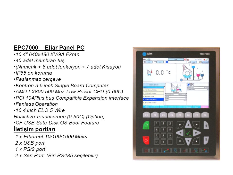 EPC7000 – Eliar Panel PC 10.4 640x480 XVGA Ekran 40 adet membran tuş (Numerik + 8 adet fonksiyon + 7 adet Kısayol) IP65 ön koruma Paslanmaz çerçeve Kontron 3.5 inch Single Board Computer AMD LX800 500 Mhz Low Power CPU (0-60C) PCI 104Plus bus Compatible Expansion interface Fanless Operation 10.4 inch ELO 5 Wire Resistive Touchscreen (0-50C) (Option) CF-USB-Sata Disk OS Boot Feature İletişim portları 1 x Ethernet 10/100/1000 Mbits 2 x USB port 1 x PS/2 port 2 x Seri Port (Biri RS485 seçilebilir)