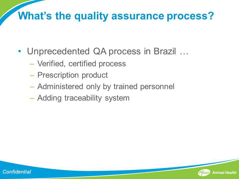 Confidential Whats the quality assurance process? Unprecedented QA process in Brazil … –Verified, certified process –Prescription product –Administere