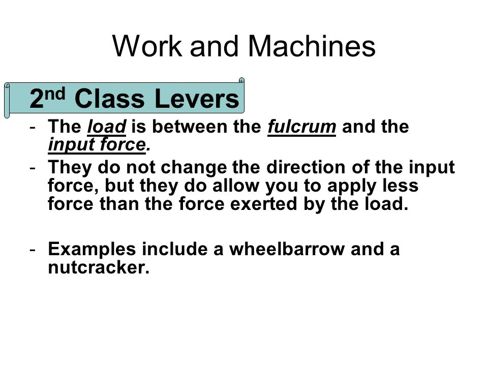 Work and Machines 2 nd Class Levers -The load is between the fulcrum and the input force. -They do not change the direction of the input force, but th