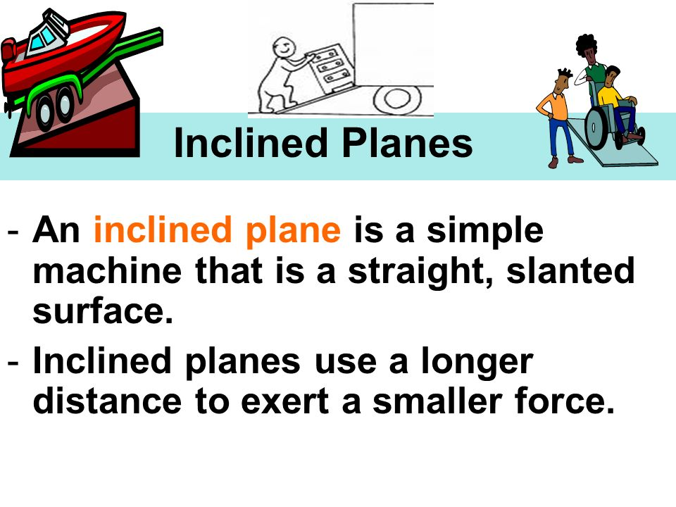 Inclined Planes -An inclined plane is a simple machine that is a straight, slanted surface. -Inclined planes use a longer distance to exert a smaller