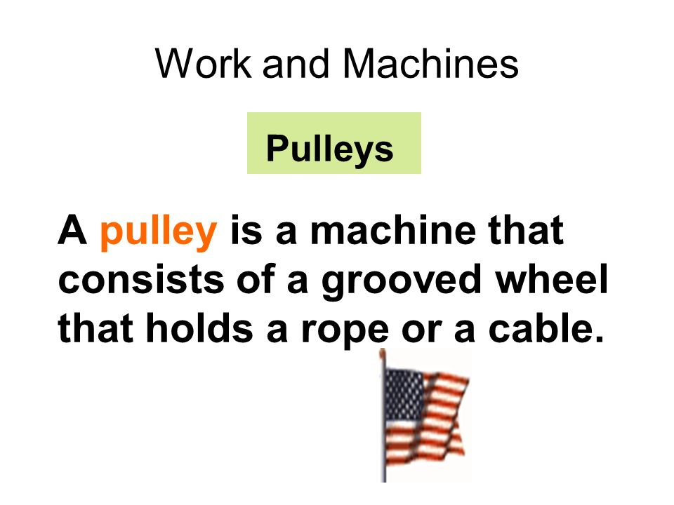 Work and Machines Pulleys A pulley is a machine that consists of a grooved wheel that holds a rope or a cable.