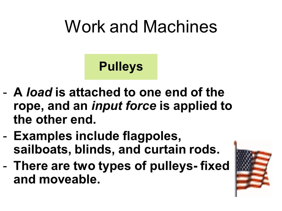 Work and Machines Pulleys -A load is attached to one end of the rope, and an input force is applied to the other end. -Examples include flagpoles, sai