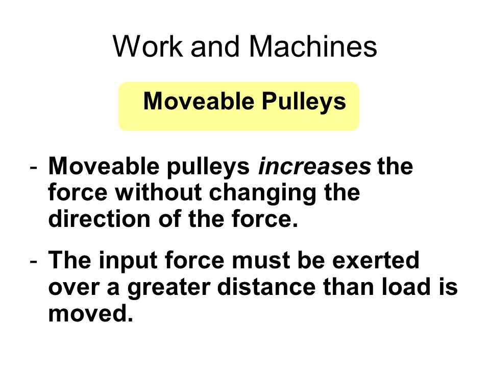 Work and Machines Moveable Pulleys -Moveable pulleys increases the force without changing the direction of the force. -The input force must be exerted