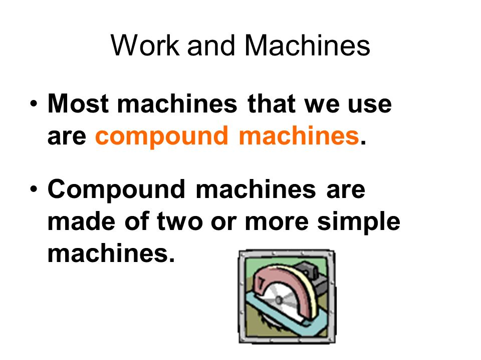 Work and Machines Most machines that we use are compound machines. Compound machines are made of two or more simple machines.