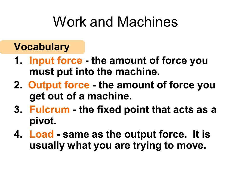 Work and Machines Vocabulary 1.Input force - the amount of force you must put into the machine. 2. Output force - the amount of force you get out of a