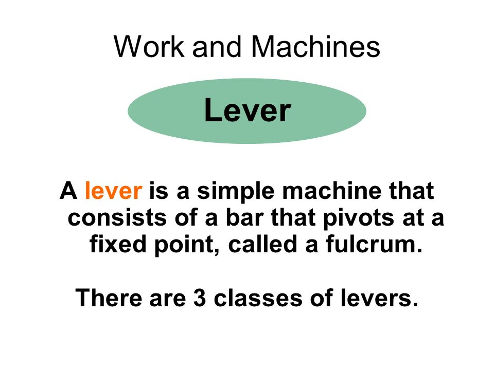 Work and Machines Lever A lever is a simple machine that consists of a bar that pivots at a fixed point, called a fulcrum. There are 3 classes of leve