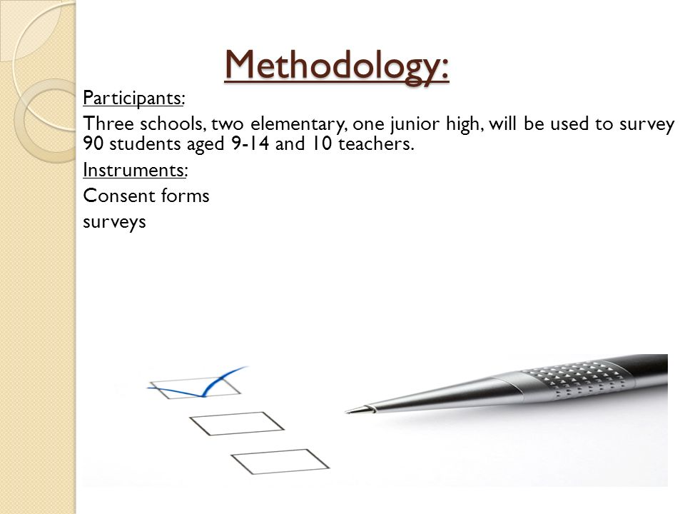 Methodology: Methodology: Participants: Three schools, two elementary, one junior high, will be used to survey 90 students aged 9-14 and 10 teachers.