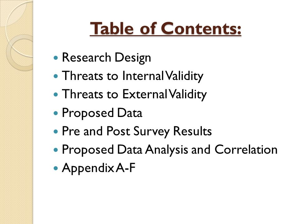 Table of Contents: Table of Contents: Research Design Threats to Internal Validity Threats to External Validity Proposed Data Pre and Post Survey Results Proposed Data Analysis and Correlation Appendix A-F