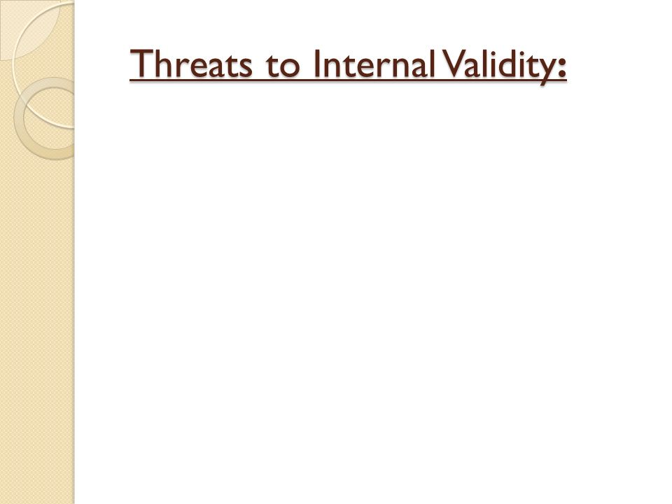 Threats to Internal Validity: Threats to Internal Validity: