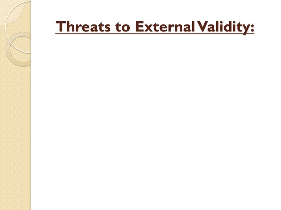 Threats to External Validity: Threats to External Validity: