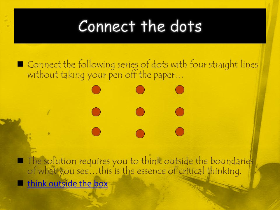 Connect the following series of dots with four straight lines without taking your pen off the paper… The solution requires you to think outside the boundaries of what you see…this is the essence of critical thinking.