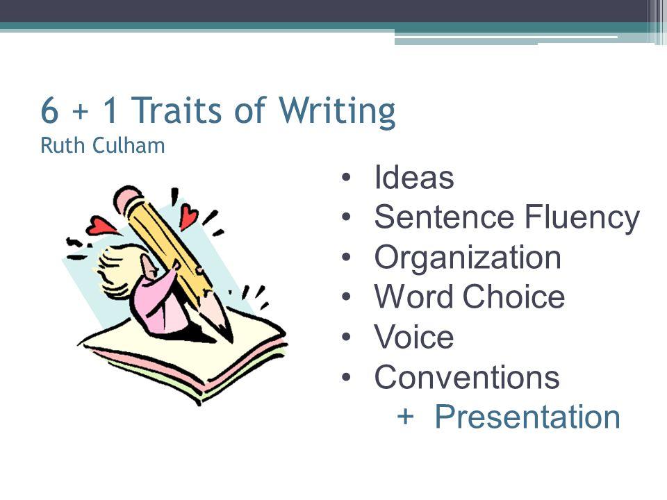 6 + 1 Traits of Writing Ruth Culham Ideas Sentence Fluency Organization Word Choice Voice Conventions + Presentation