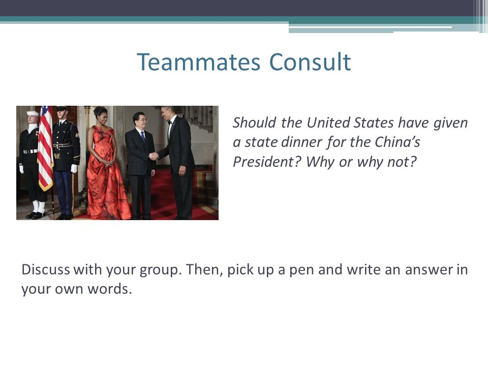 Teammates Consult Discuss with your group. Then, pick up a pen and write an answer in your own words. Should the United States have given a state dinn