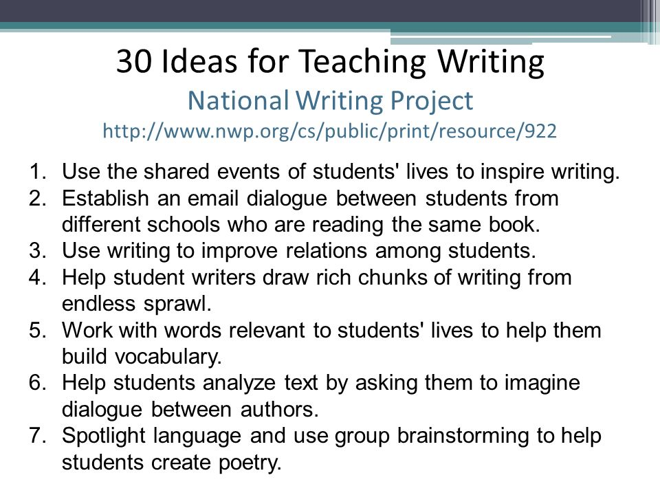 30 Ideas for Teaching Writing National Writing Project http://www.nwp.org/cs/public/print/resource/922 1.Use the shared events of students' lives to i