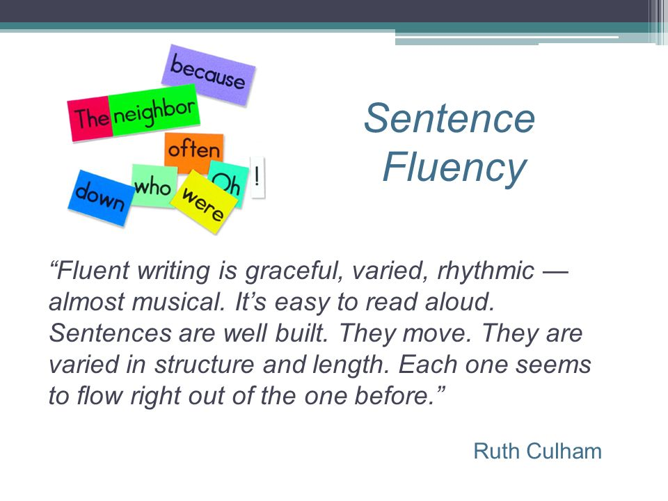 Sentence Fluency Ruth Culham Fluent writing is graceful, varied, rhythmic almost musical. Its easy to read aloud. Sentences are well built. They move.