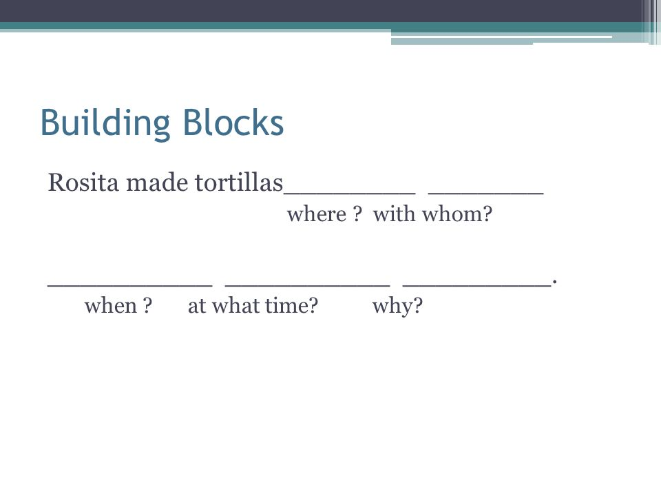 Building Blocks Rosita made tortillas________ _______ where ? with whom? __________ __________ _________. when ? at what time? why?