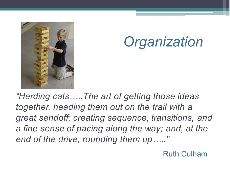 Organization Ruth Culham Herding cats…..The art of getting those ideas together, heading them out on the trail with a great sendoff; creating sequence