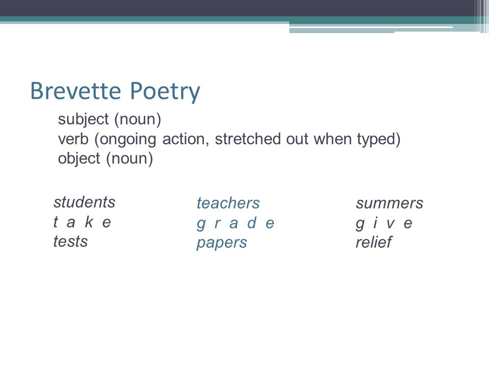 Brevette Poetry subject (noun) verb (ongoing action, stretched out when typed) object (noun) students t a k e tests teachers g r a d e papers summers