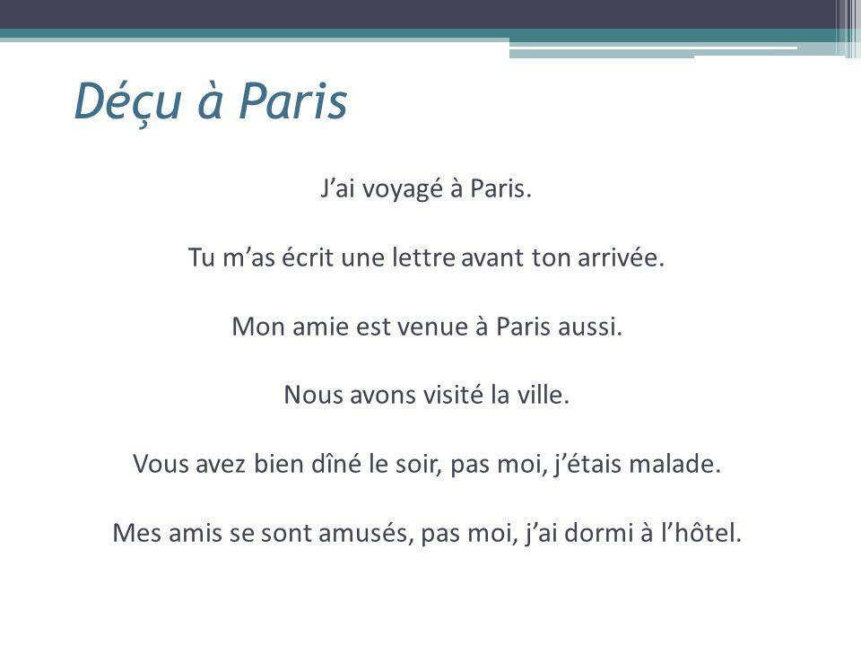 Déçu à Paris Jai voyagé à Paris. Tu mas écrit une lettre avant ton arrivée. Mon amie est venue à Paris aussi. Nous avons visité la ville. Vous avez bi