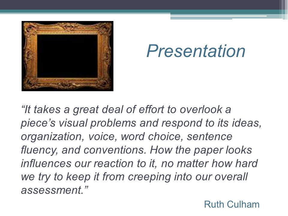 Presentation Ruth Culham It takes a great deal of effort to overlook a pieces visual problems and respond to its ideas, organization, voice, word choi