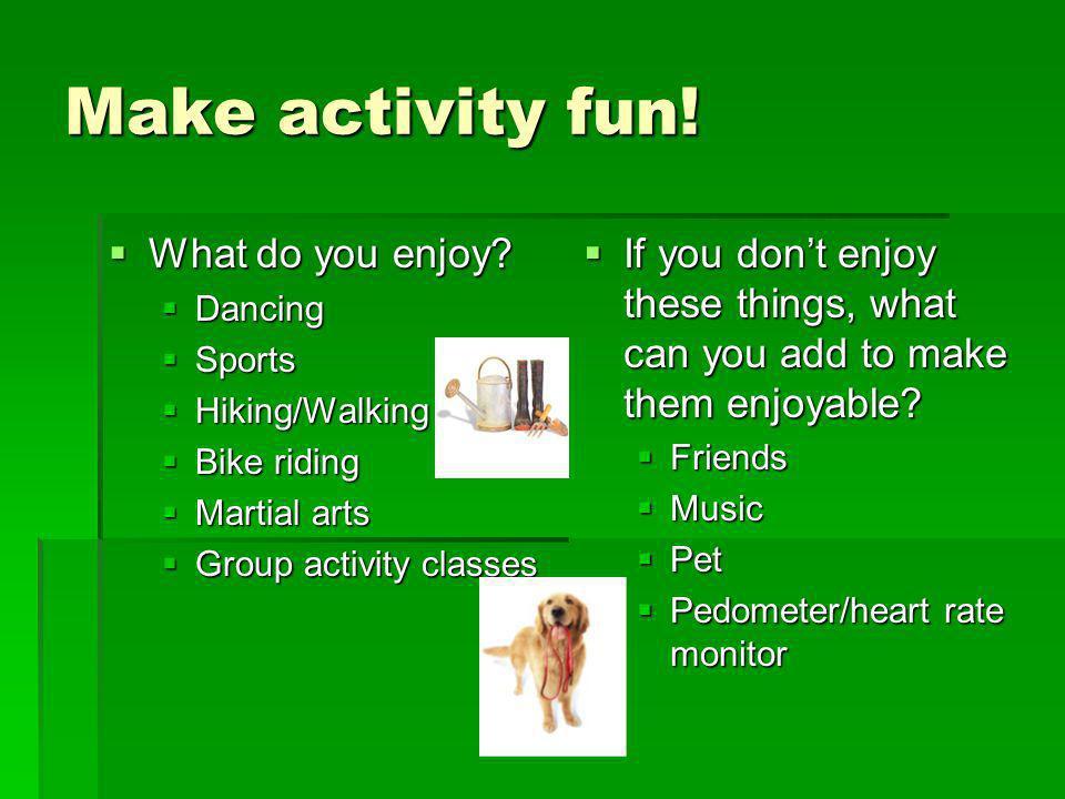 Make activity fun! What do you enjoy? What do you enjoy? Dancing Dancing Sports Sports Hiking/Walking Hiking/Walking Bike riding Bike riding Martial a