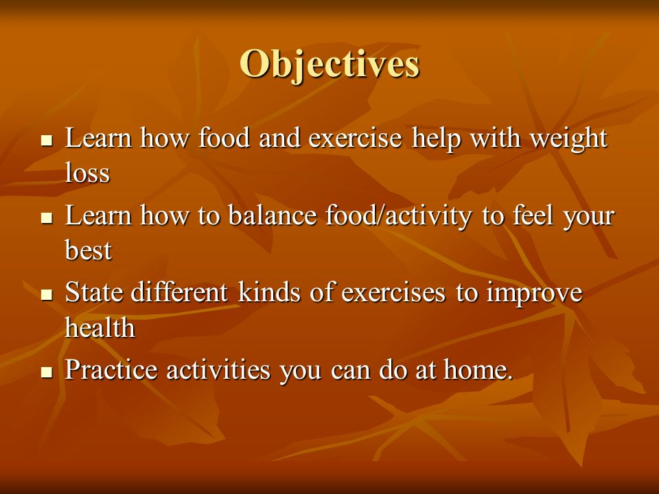 Objectives Learn how food and exercise help with weight loss Learn how food and exercise help with weight loss Learn how to balance food/activity to feel your best Learn how to balance food/activity to feel your best State different kinds of exercises to improve health State different kinds of exercises to improve health Practice activities you can do at home.
