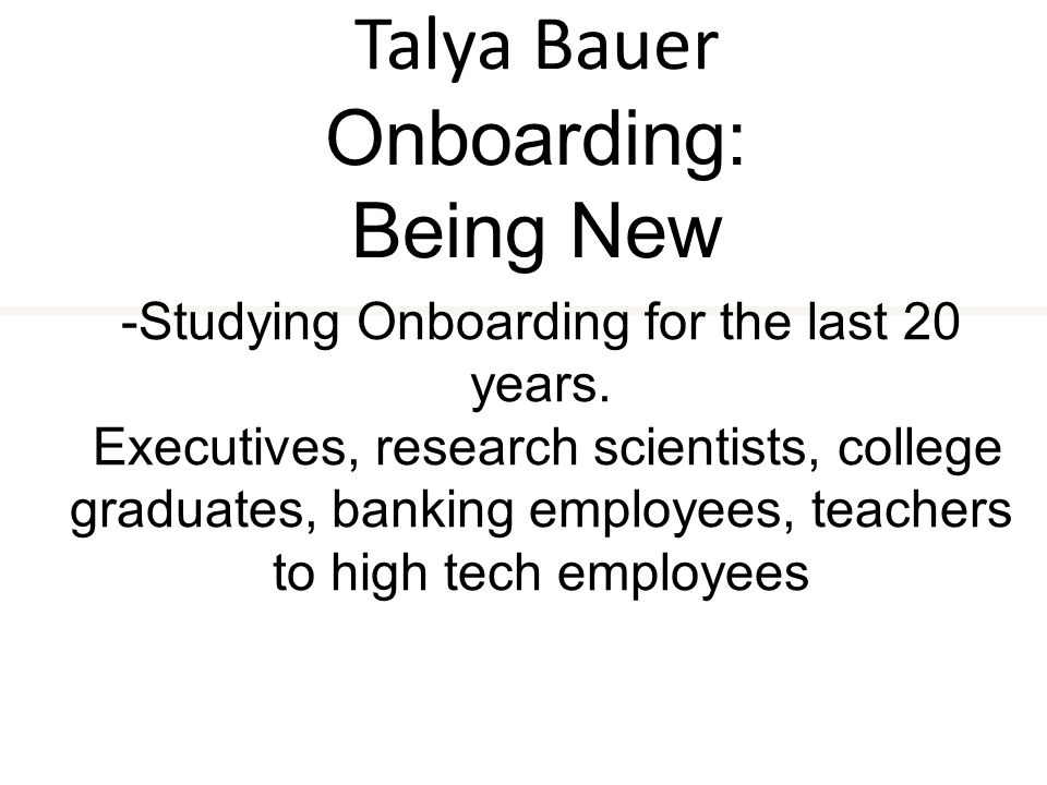 Talya Bauer Onboarding: Being New -Studying Onboarding for the last 20 years.