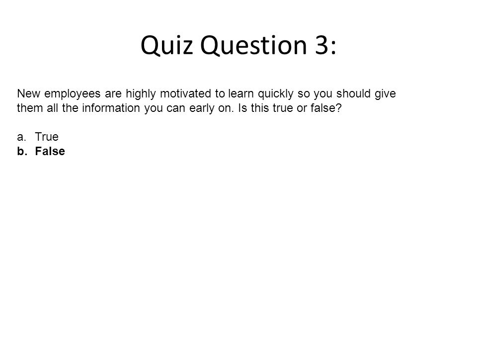 Quiz Question 3: New employees are highly motivated to learn quickly so you should give them all the information you can early on.