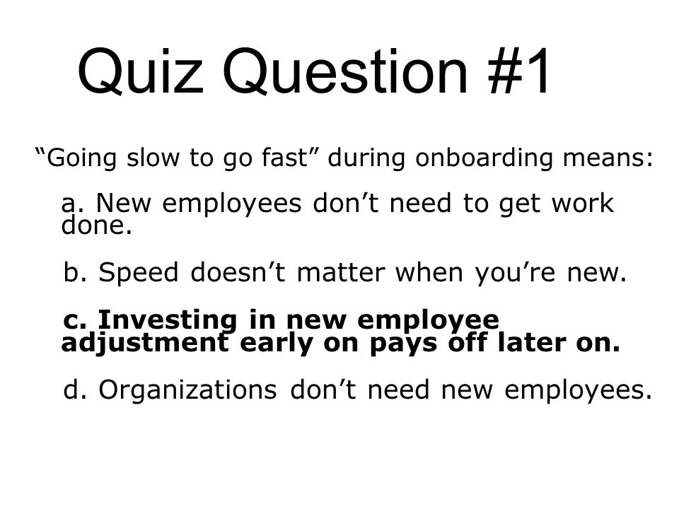 Going slow to go fast during onboarding means: a. New employees dont need to get work done.