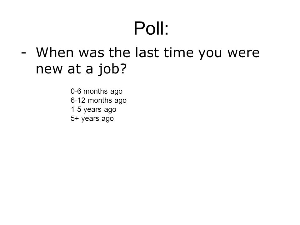 -When was the last time you were new at a job.