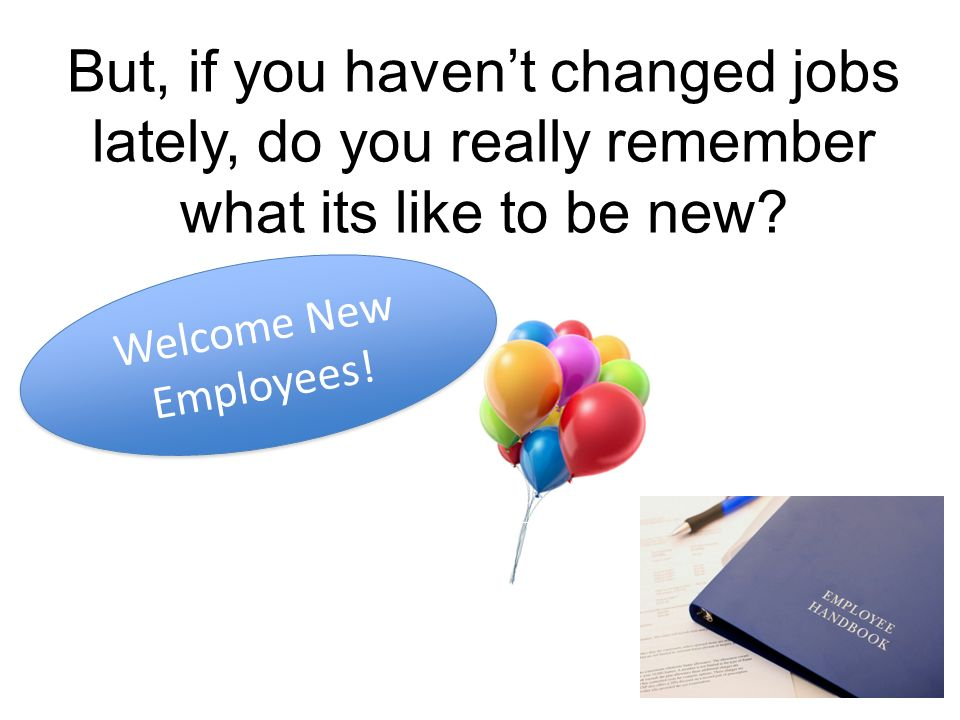 But, if you havent changed jobs lately, do you really remember what its like to be new.