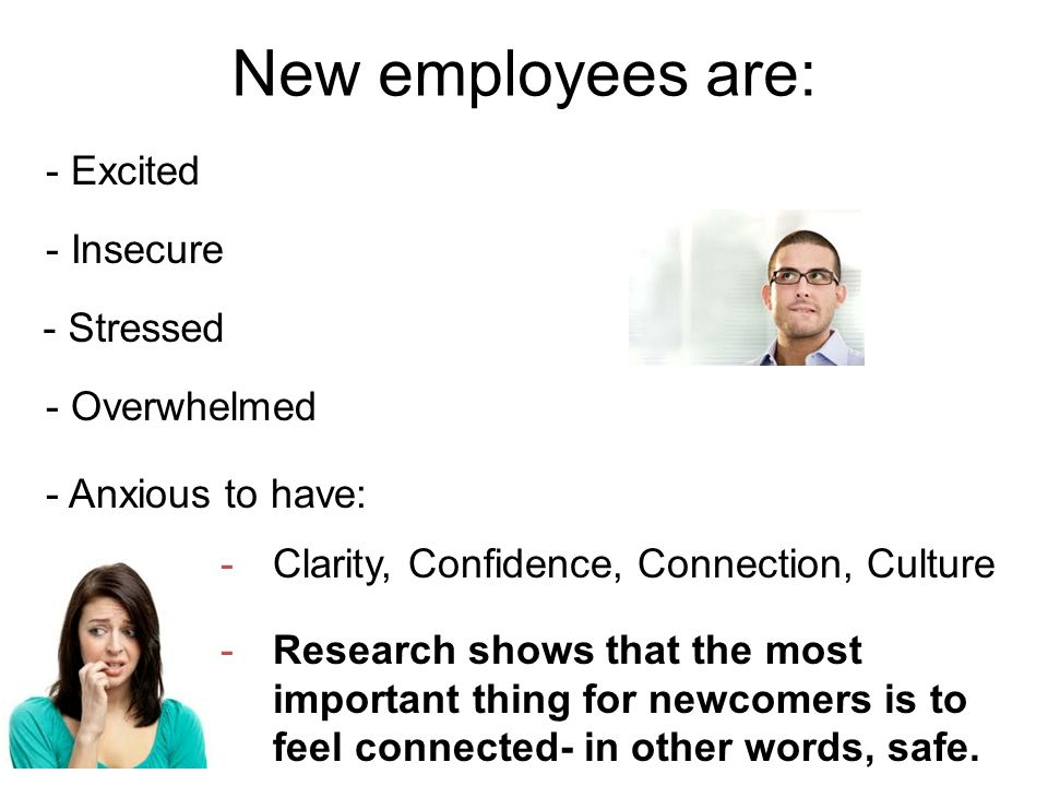 New employees are: - Insecure - Stressed - Overwhelmed - Anxious to have: -Clarity, Confidence, Connection, Culture -Research shows that the most important thing for newcomers is to feel connected- in other words, safe.