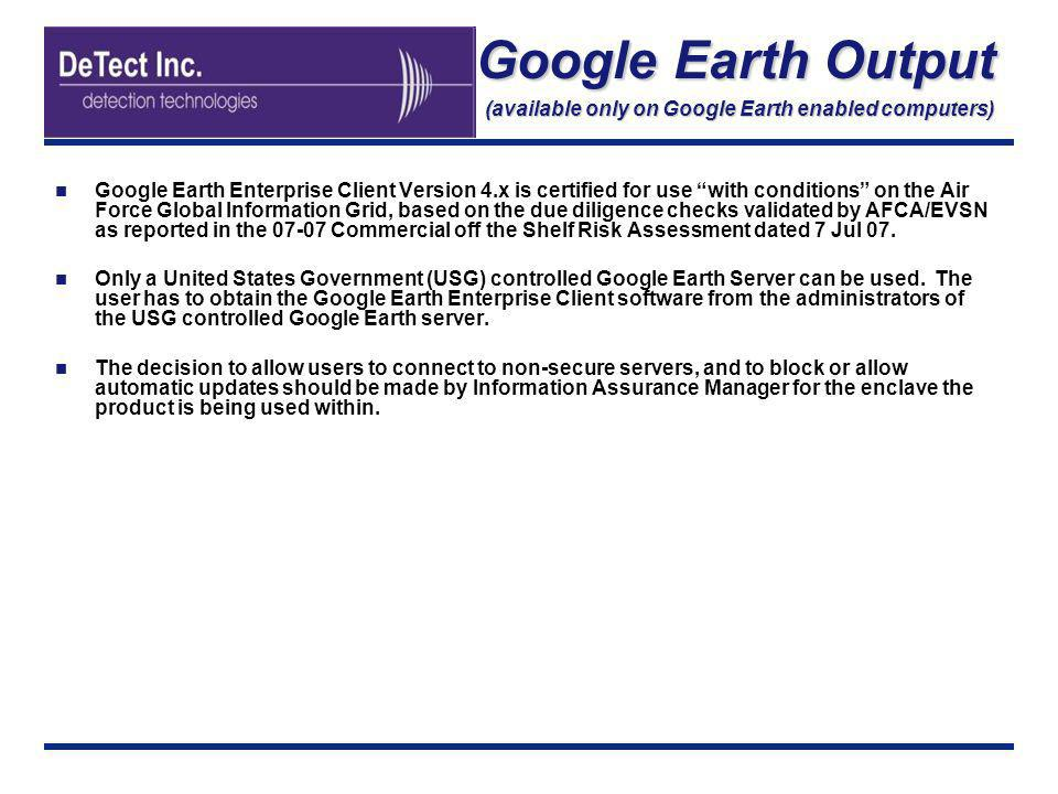 Google Earth Output (available only on Google Earth enabled computers) Google Earth Enterprise Client Version 4.x is certified for use with conditions