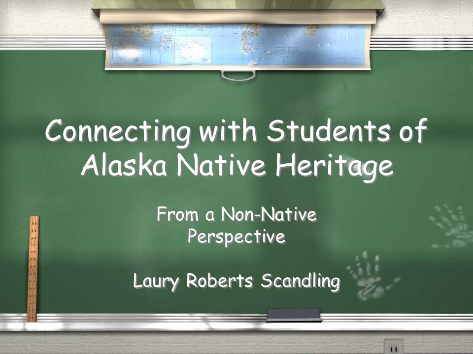 Connecting with Students of Alaska Native Heritage From a Non-Native Perspective Laury Roberts Scandling From a Non-Native Perspective Laury Roberts S