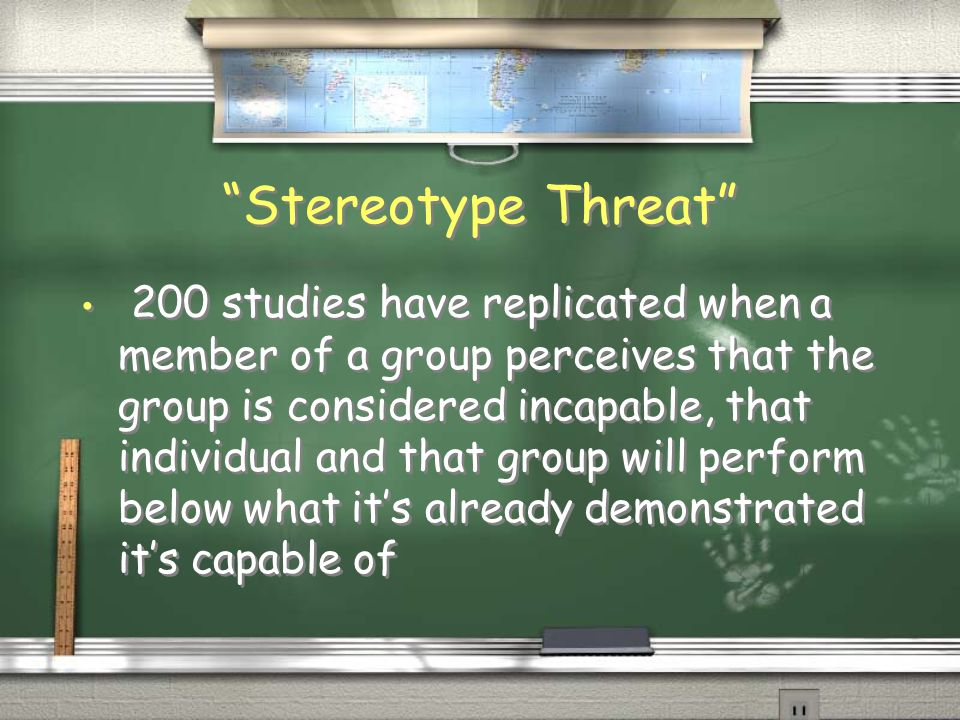Stereotype Threat 200 studies have replicated when a member of a group perceives that the group is considered incapable, that individual and that group will perform below what its already demonstrated its capable of
