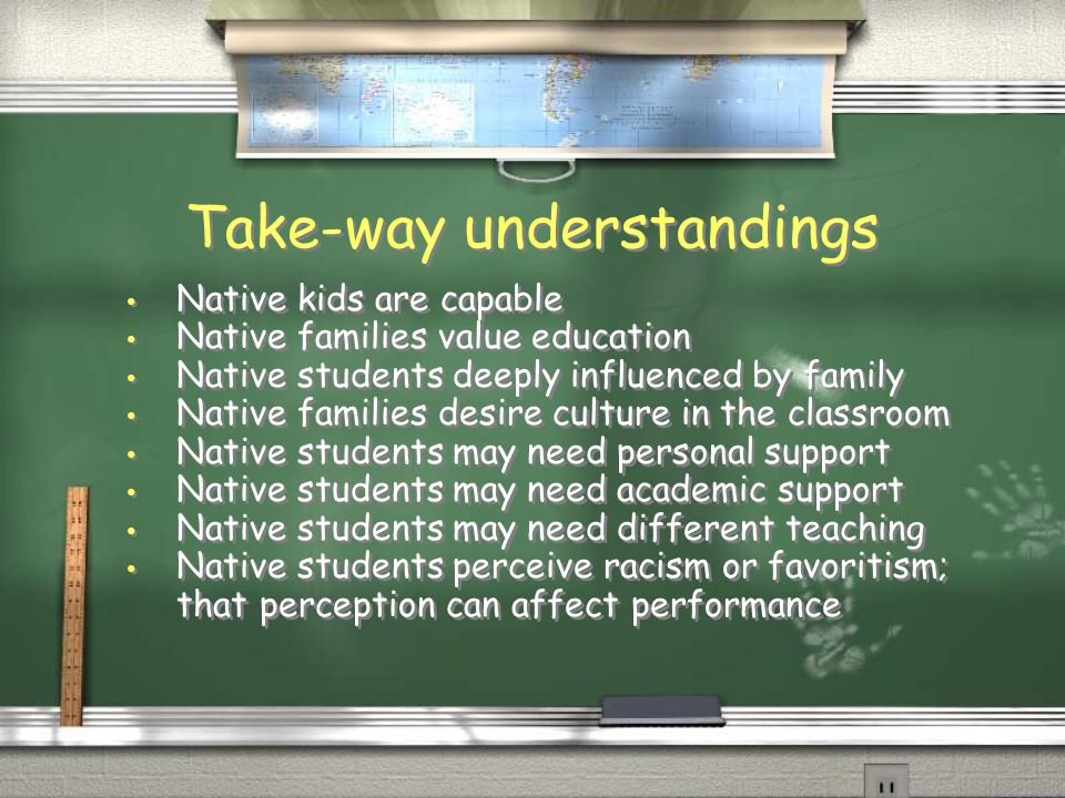 Take-way understandings Native kids are capable Native families value education Native students deeply influenced by family Native families desire cul