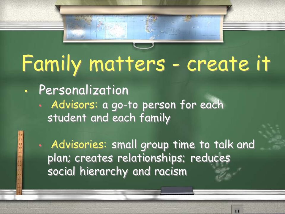 Family matters - create it Personalization Advisors: a go-to person for each student and each family Advisories: small group time to talk and plan; creates relationships; reduces social hierarchy and racism Personalization Advisors: a go-to person for each student and each family Advisories: small group time to talk and plan; creates relationships; reduces social hierarchy and racism
