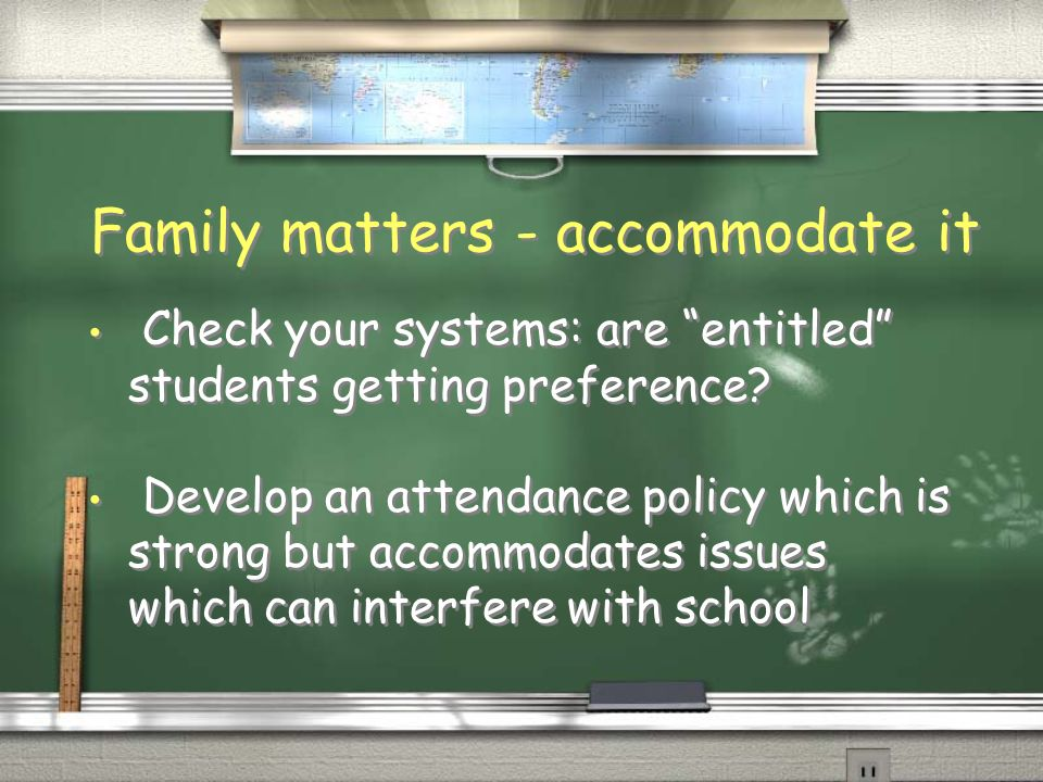 Family matters - accommodate it Check your systems: are entitled students getting preference? Develop an attendance policy which is strong but accommo
