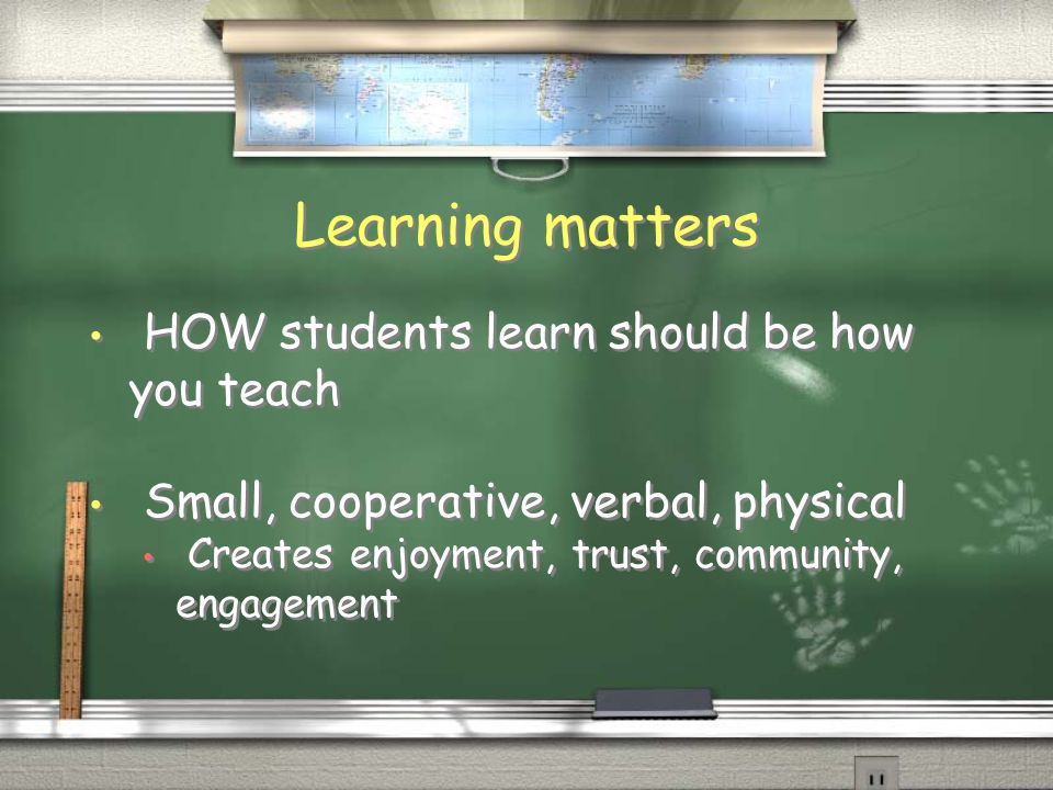 Learning matters HOW students learn should be how you teach Small, cooperative, verbal, physical Creates enjoyment, trust, community, engagement HOW s