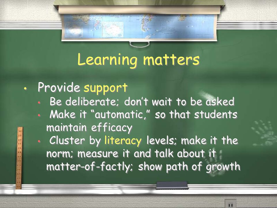 Learning matters Provide support Be deliberate; dont wait to be asked Make it automatic, so that students maintain efficacy Cluster by literacy levels; make it the norm; measure it and talk about it matter-of-factly; show path of growth Provide support Be deliberate; dont wait to be asked Make it automatic, so that students maintain efficacy Cluster by literacy levels; make it the norm; measure it and talk about it matter-of-factly; show path of growth