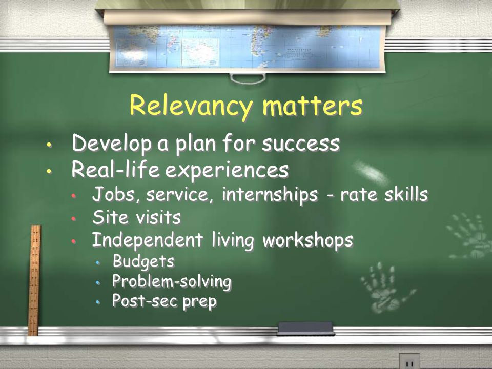 Relevancy matters Develop a plan for success Real-life experiences Jobs, service, internships - rate skills Site visits Independent living workshops Budgets Problem-solving Post-sec prep Develop a plan for success Real-life experiences Jobs, service, internships - rate skills Site visits Independent living workshops Budgets Problem-solving Post-sec prep