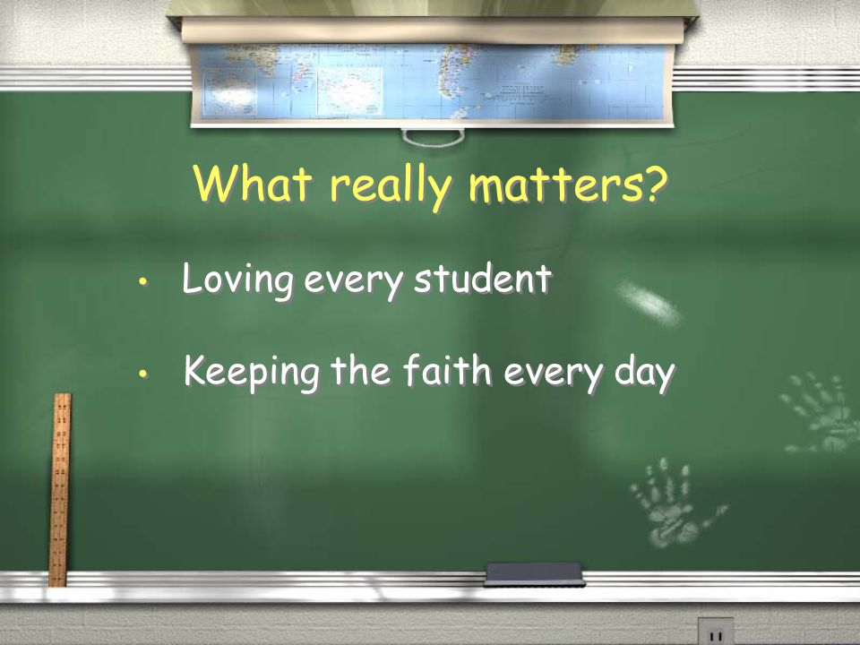 What really matters? Loving every student Keeping the faith every day Loving every student Keeping the faith every day