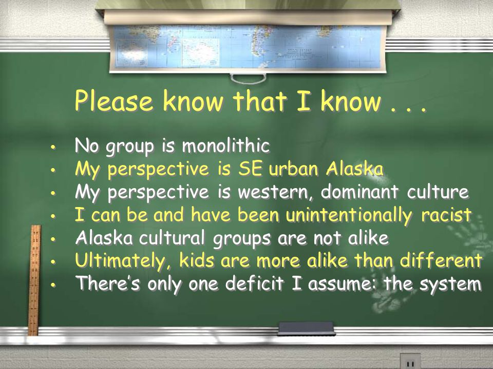Please know that I know... No group is monolithic My perspective is SE urban Alaska My perspective is western, dominant culture I can be and have been
