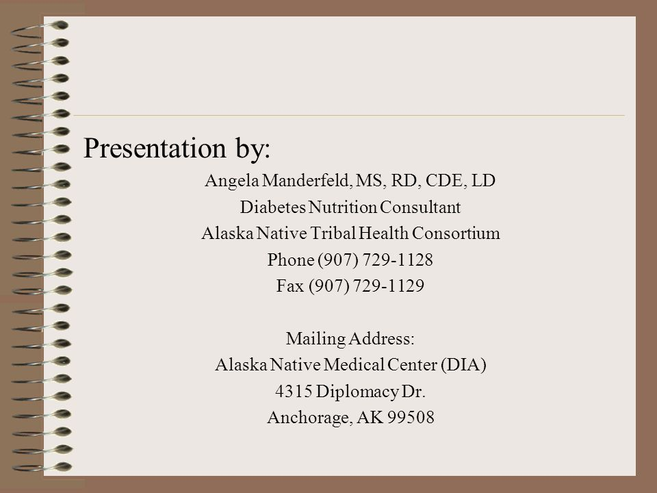 Presentation by: Angela Manderfeld, MS, RD, CDE, LD Diabetes Nutrition Consultant Alaska Native Tribal Health Consortium Phone (907) 729-1128 Fax (907) 729-1129 Mailing Address: Alaska Native Medical Center (DIA) 4315 Diplomacy Dr.