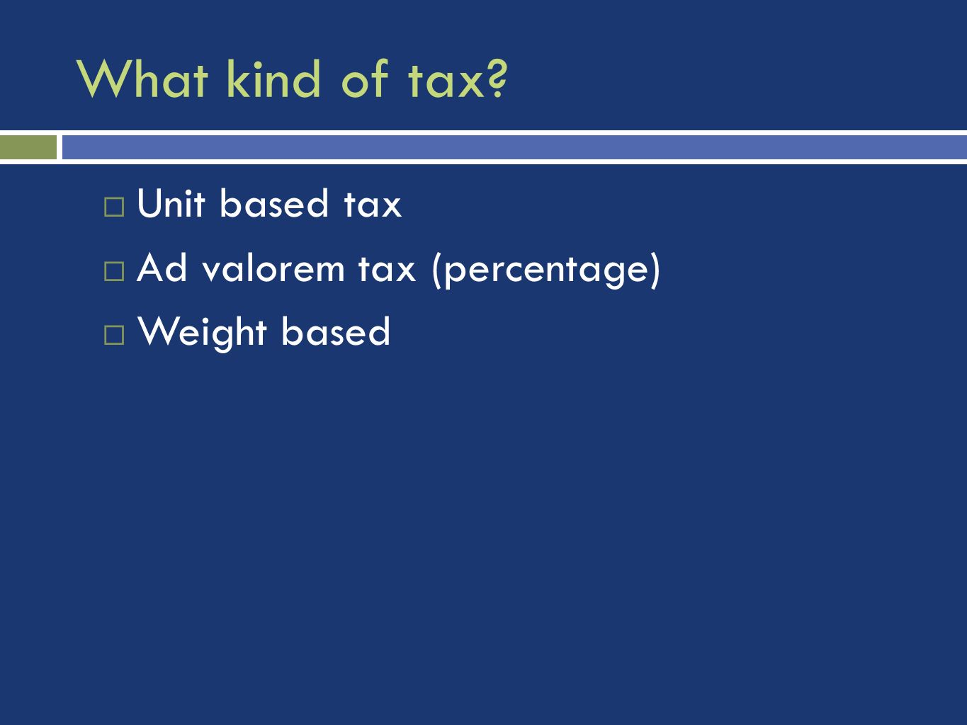What kind of tax? Unit based tax Ad valorem tax (percentage) Weight based